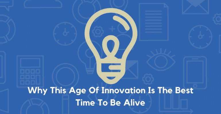 why this age of innovation is the best time to be alive
