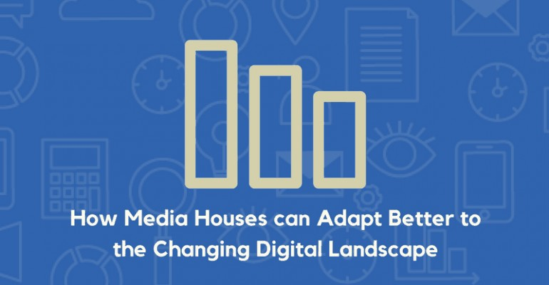 How Media Houses Can Adapt Better To The Changing Digital Landscape